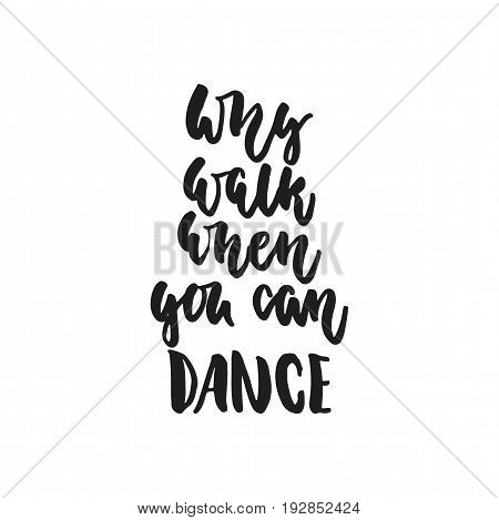 Why walk when you can dance - hand drawn dancing lettering quote isolated on the white background. Fun brush ink inscription for photo overlays, greeting card or t-shirt print, poster design