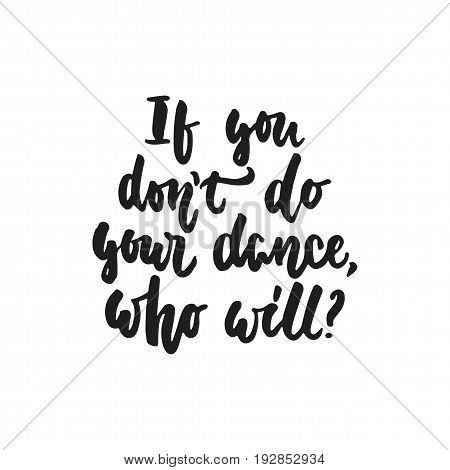 If you don't do your dance, who will - hand drawn dancing lettering quote isolated on the white background. Fun brush ink inscription for photo overlays, greeting card or t-shirt print, poster design