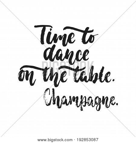 Time to dance on the table. Champagne. - hand drawn dancing lettering quote isolated on the white background. Fun brush inscription for photo overlays, greeting card or t-shirt print, poster design