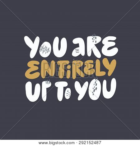 Inspirational Wisdom Saying Vector Illustration. You Are Entirely Up To You Girl Power Message. Styl