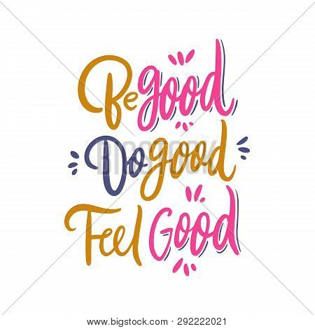 Be Good Do Good Feel Good. Hand Drawn Vector Lettering. Motivational Inspirational Quote.