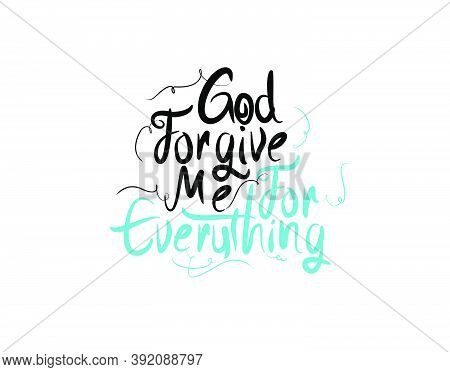 God Forgive Me For Everything Lettering Text On White Background In Vector Illustration