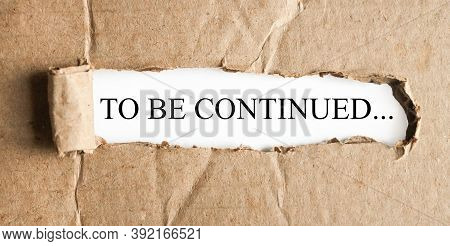 To Be Continued, Text On White Paper On Torn Paper Background