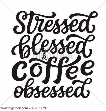 Stressed, Blessed And Latte Obsessed. Hand Lettering Quote Isolated On White Background. Vector Typo