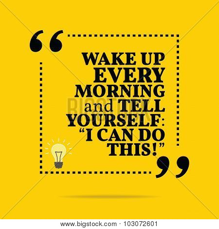 Inspirational Motivational Quote. Wake Up Every Morning And Tell Yourself: