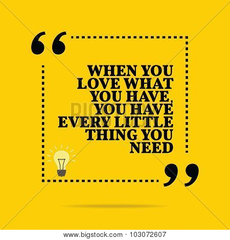 Inspirational motivational quote. When you love what you have you have every little thing you need. Simple trendy design. poster