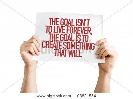 The Goal Isn't to Live Forever, The Goal is to Create Something That Will placard isolated on white