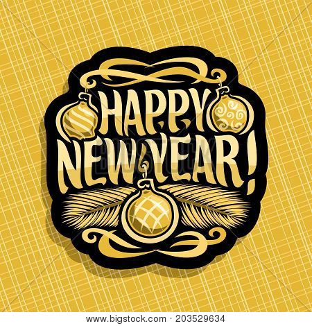 Vector logo for New Year: sign with golden xmas baubles, branches of christmas tree on yellow geometric background, label with handwritten font for text quote happy new year, christmas noel decoration