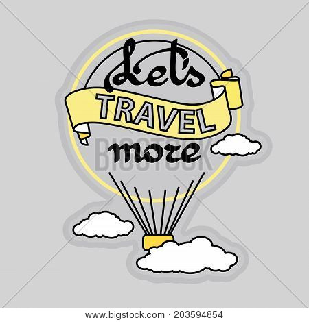 Vector illustration with slogan Let's Travel More and  hot air balloon fly with clouds on a grey background.