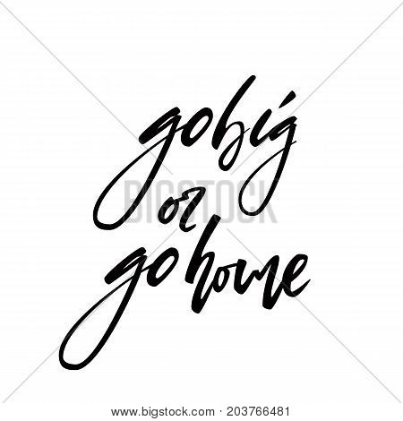 Motivational quote go big or go home. Black and white hand drawn typography poster isolated on light background. Calligraphy lettering vector illustration for home decoration.