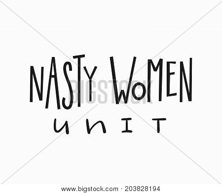 Nasty women unit t-shirt quote feminist lettering. Calligraphy inspiration graphic design typography element. Hand written card. Simple vector sign. Protest against patriarchy sexism misogyny female