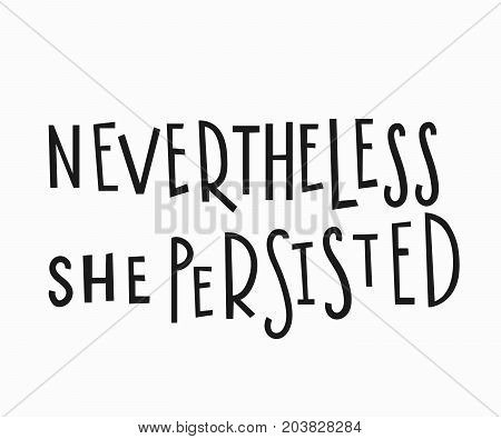 Nevertheless she persisted t-shirt quote feminist lettering. Calligraphy inspiration graphic design typography element Hand written Simple vector sign Protest against patriarchy sexism misogyny female