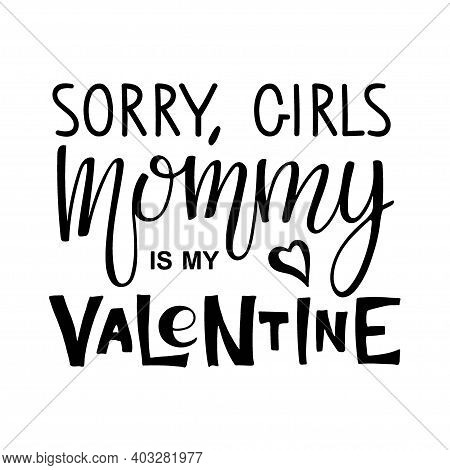 Sorry Girls, Mommy Is My Valentine Text. Kids 1st Celebration Lettering. Vector Phrase Isolated On W