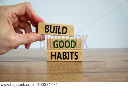 Build Good Habits Symbol. Wooden Blocks With Words 'build Good Habits'. Male Hand. Beautiful Wooden