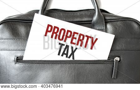 Text Property Tax Writing On White Paper Sheet In The Black Business Bag. Business Concept