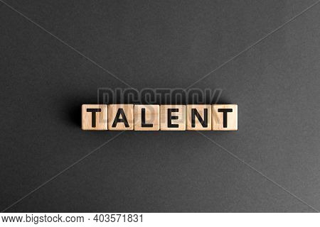 Talent - Word From Wooden Blocks With Letters, To Be Good At Something Aptitude Or Skill Talent Conc