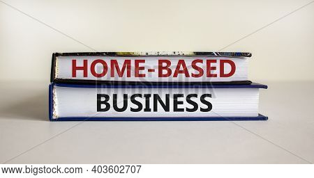 Home-based Business Symbol. Books With Words 'home-based Business' On Beautiful White Table. White B
