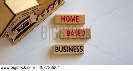 Home-based Business Symbol. Wooden Blocks Form The Words 'home-based Business' Near Miniature House