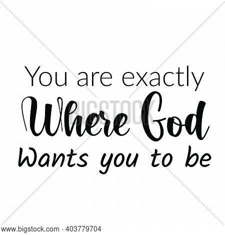 You Are Exactly Where God Wants You To Be, Christian Faith, Typography For Print Or Use As Poster, C