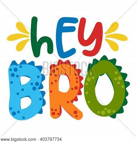 Hey Bro (hello Brother) - Cute Text Print Design - Funny Hand Drawn Words, Cartoon Letters. Good For