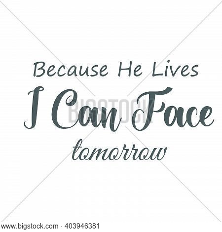 Because He Lives I Can Face Tomorrow,  Lent Season Quote, Typography For Print Or Use As Poster, Car