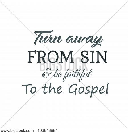 Turn Away From Sin And Be Faithful To The Gospel,  Lent Season Quote, Typography For Print Or Use As