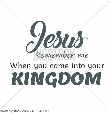 Jesus, Remember Me When You Come Into Your Kingdom, Lent Season Quote, Typography For Print Or Use A