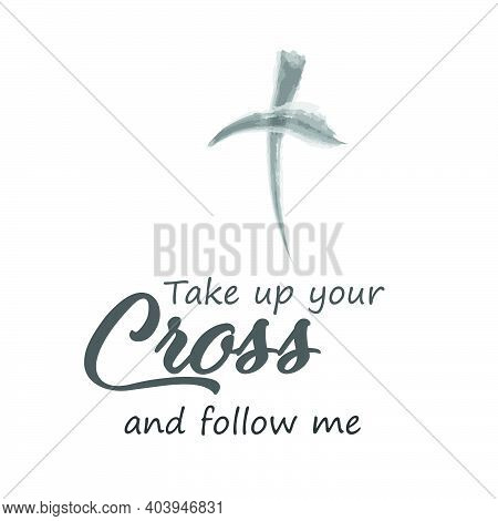 Take Up Your Cross And Follow Me, Lent Season Quote, Typography For Print Or Use As Poster, Card, Fl