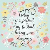 Today is a perfect day to start living your dreams. Inspirational and motivational background. Bright floral card with sweet flowers and great wish poster