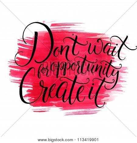 Don t wait for opportunity, create it. Inspirational quote about life and business, black ink callig