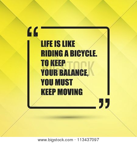 Life Is Like Riding A Bicycle. To Keep Your Balance, You Must Keep Moving - Inspirational Quote, Slogan, Saying on an Abstract Yellow Background