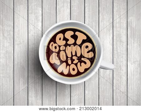 Vector Coffee cup with time lettering about best time is now on realistic white wooden background. Cappuccino from above with motivation quote. Top view of espresso cup with morning motivation.