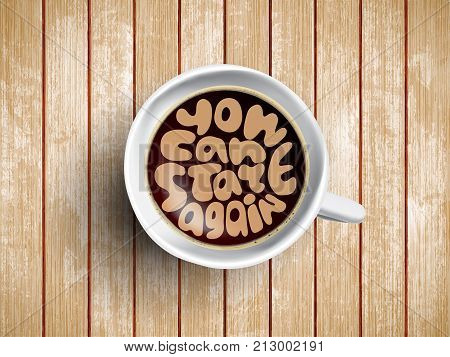 Vector Coffee cup with time lettering you can start again on realistic brown wooden background. Cappuccino from above with motivation quote. Top view of espresso cup with morning motivation.