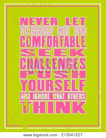 Inspiring motivation quote with text Never Let Yourself Get Too Comfortable Seek Challenges Push Yourself And Ignore What Other Think. Vector typography poster and t-shirt design