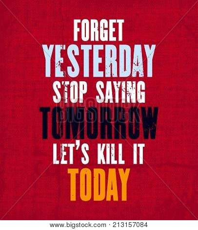 Inspiring motivation quote with text Forget Yesterday Stop Saying Tomorrow Let's Kill It Today. Vector typography poster and t-shirt design. Vintage card with distressed canvas texture.