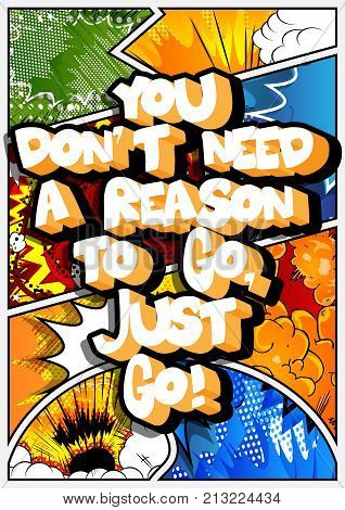 You don't need a reason to go just go! Vector illustrated comic book style design. Inspirational motivational quote.