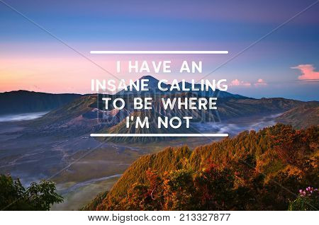 Travel and Life inspirational quotes - I have an insane calling to be where i'm not.