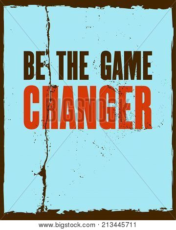Inspiring motivation quote with text Be The Game Changer. Vector typography poster and t-shirt design concept. Distressed old metal sign texture