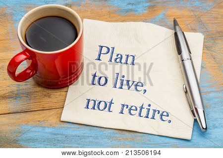 Plan to live, not retire advice - handwriting on a napkin with a cup of coffee