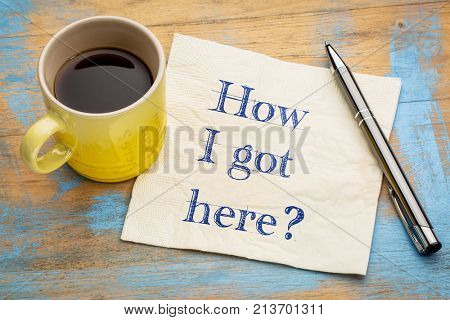 How I got here?  A handwriting on a napkin with a cup of espresso coffee