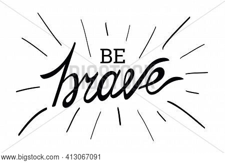 Vector Hand Sketched Be Brave T-shirt Lettering Typography. Drawn Inspirational Quotation, Motivatio