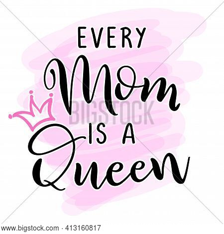 Every Mom Is A Queen - Funny Hand Drawn Calligraphy Text. Good For Fashion Shirts, Poster, Gift, Or