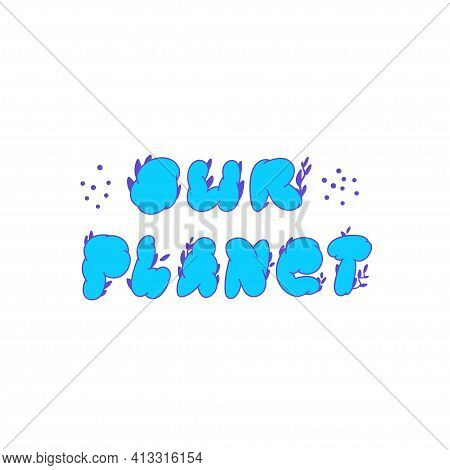 Our Planet. Hand-drawn Blue Lettering Our Planet. Circled Letters With A Floral Pattern Behind Them.