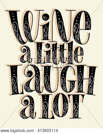 Wine A Little Laugh A Lot Hand Lettering. Text For Restaurant, Winery, Vineyard, Festival. Phrase Fo