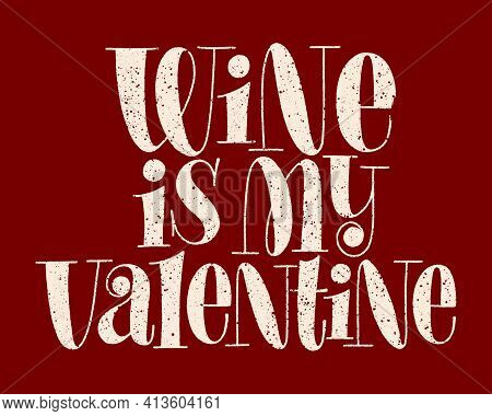 Wine Is My Valentine Hand-drawn Typography. Text For Restaurant, Winery, Vineyard, Festival. Phrase