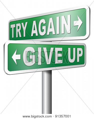 try again give up keep on going and trying never stop believing in yourself