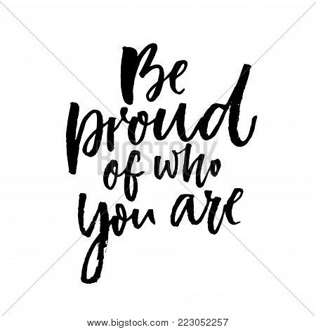 Be proud of who you are. Motivational quote about being yourself