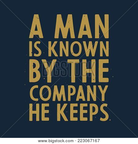 A man is known by the company he keeps - motivational and inspirational quote, t-shirt print, stock vector