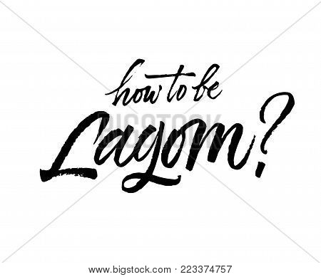 How to be Lagom lettering. Lagom is a Swedish word meaning just the right amount. Hand drawn calligraphy inscription. Brush pen modern text. Sweden life-style concept. Black on white.