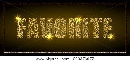 Word FAVORITE. Golden text made of floral elements with sparks on a dark background. Luxury design
